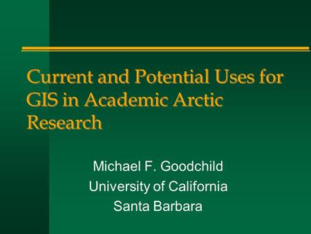 Current and Potential Uses for GIS in Academic Arctic Research Michael F. Goodchild University of California Santa Barbara.
