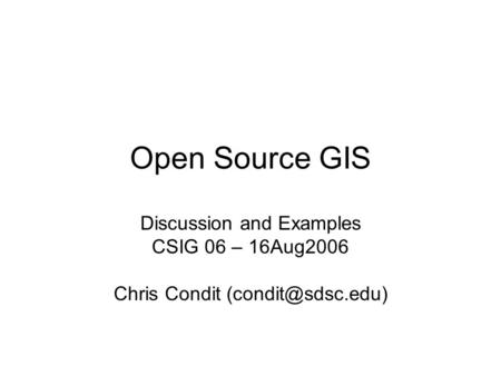 Open Source GIS Discussion and Examples CSIG 06 – 16Aug2006 Chris Condit