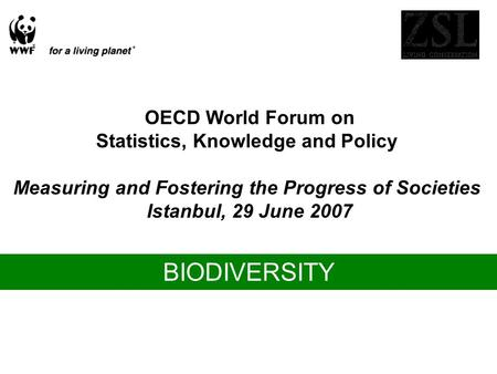 OECD World Forum on Statistics, Knowledge and Policy Measuring and Fostering the Progress of Societies Istanbul, 29 June 2007 BIODIVERSITY.