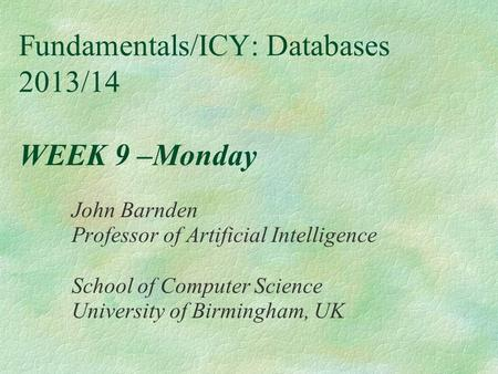 Fundamentals/ICY: Databases 2013/14 WEEK 9 –Monday John Barnden Professor of Artificial Intelligence School of Computer Science University of Birmingham,