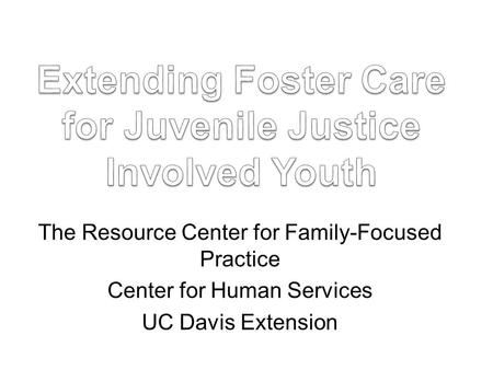 The Resource Center for Family-Focused Practice Center for Human Services UC Davis Extension.