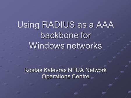 Using RADIUS as a AAA backbone for Windows networks Kostas Kalevras NTUA Network Operations Centre.