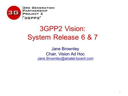 3GPP2 Vision: System Release 6 & 7 Jane Brownley Chair, Vision Ad Hoc 1.