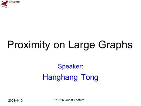 SCS CMU Proximity on Large Graphs Speaker: Hanghang Tong 2008-4-10 15-826 Guest Lecture.