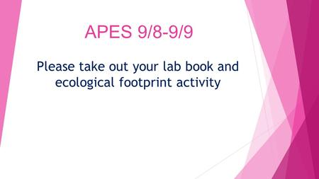 APES 9/8-9/9 Please take out your lab book and ecological footprint activity.
