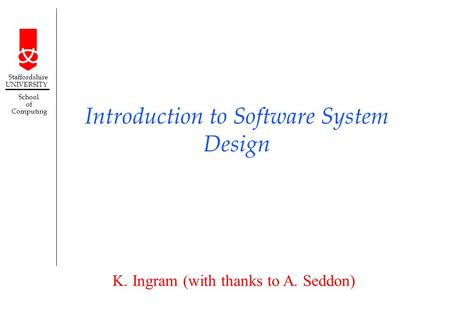 K. Ingram (with thanks to A. Seddon) Staffordshire UNIVERSITY School of Computing Introduction to Software System Design.