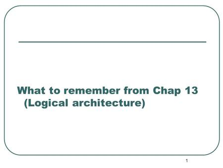 What to remember from Chap 13 (Logical architecture)