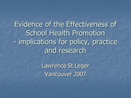 Evidence of the Effectiveness of School Health Promotion - implications for policy, practice and research Lawrence St.Leger Vancouver 2007.