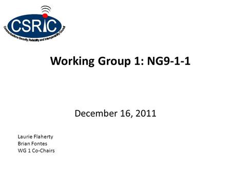 Working Group 1: NG9-1-1 December 16, 2011 Laurie Flaherty Brian Fontes WG 1 Co-Chairs.
