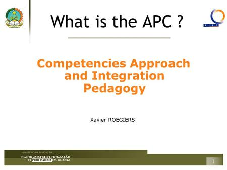 1 What is the APC ? Competencies Approach and Integration Pedagogy Xavier ROEGIERS.