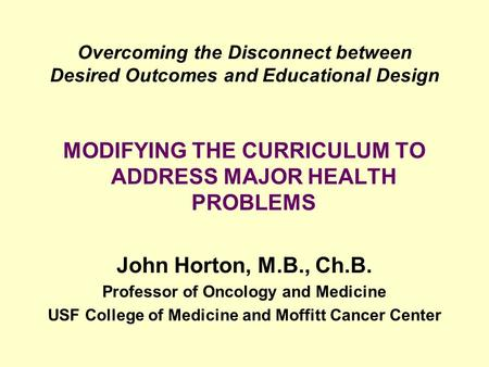 Overcoming the Disconnect between Desired Outcomes and Educational Design MODIFYING THE CURRICULUM TO ADDRESS MAJOR HEALTH PROBLEMS John Horton, M.B.,