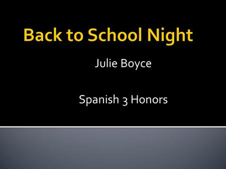 Julie Boyce Spanish 3 Honors.  Student name  Parent(s) name(s)  Contact information (e-mail, phone numbers)  Anything of significance you would like.