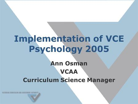 Implementation of VCE Psychology 2005 Ann Osman VCAA Curriculum Science Manager.