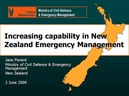 Increasing capability in New Zealand Emergency Management Jane Pierard Ministry of Civil Defence & Emergency Management New Zealand 2 June 2009.