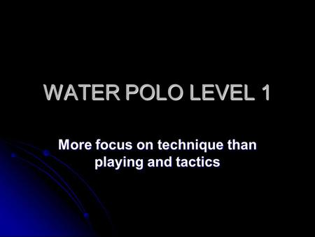 WATER POLO LEVEL 1 More focus on technique than playing and tactics.