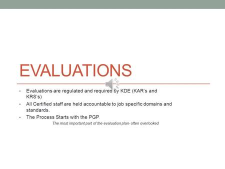 EVALUATIONS Evaluations are regulated and required by KDE (KAR's and KRS's) All Certified staff are held accountable to job specific domains and standards.