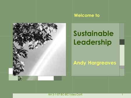 AH 3-1-07 BC-BC Video Conf.1 Andy Hargreaves Sustainable Leadership Welcome to.