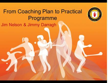 From Coaching Plan to Practical Programme Jim Nelson & Jimmy Darragh.