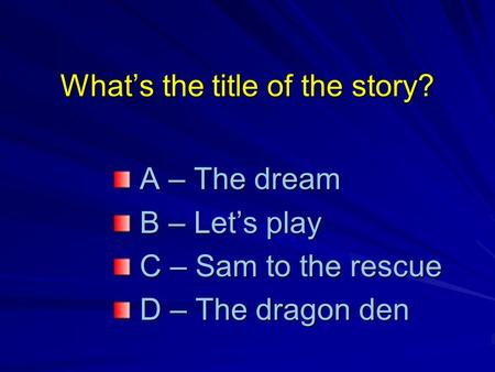 What's the title of the story? A – The dream A – The dream B – Let's play B – Let's play C – Sam to the rescue C – Sam to the rescue D – The dragon den.