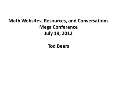 Math Websites, Resources, and Conversations Mega Conference July 19, 2012 Tod Beers.