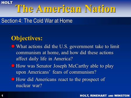 HOLT, RINEHART AND WINSTON The American Nation HOLT 1 Objectives: What actions did the U.S. government take to limit communism at home, and how did these.