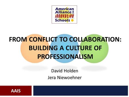 AAIS FROM CONFLICT TO COLLABORATION: BUILDING A CULTURE OF PROFESSIONALISM David Holden Jera Niewoehner.
