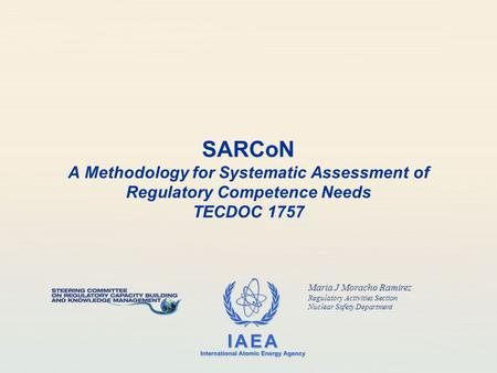 IAEA International Atomic Energy Agency SARCoN A Methodology for Systematic Assessment of Regulatory Competence Needs TECDOC 1757 Maria J Moracho Ramirez.