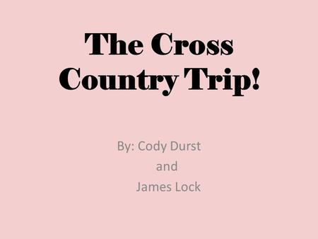 The Cross Country Trip! By: Cody Durst and James Lock.