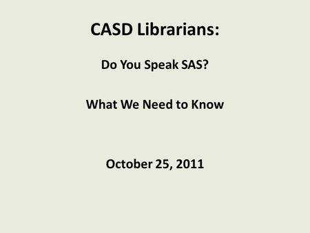 CASD Librarians: Do You Speak SAS? What We Need to Know October 25, 2011.