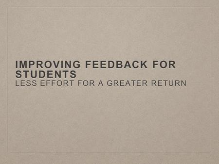 IMPROVING FEEDBACK FOR STUDENTS LESS EFFORT FOR A GREATER RETURN.