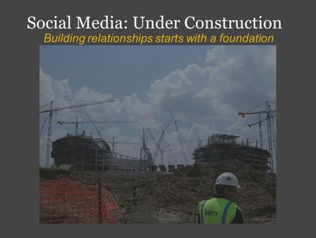Social Media: Under Construction Building relationships starts with a foundation.