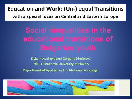 Siyka Kovacheva and Gergana Dimitrova Paisii Hilendarski University of Plovdiv Department of Applied and Institutional Sociology Social inequalities in.