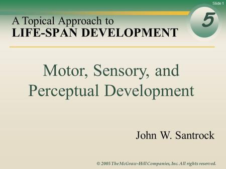 Slide 1 © 2005 The McGraw-Hill Companies, Inc. All rights reserved. LIFE-SPAN DEVELOPMENT 5 A Topical Approach to John W. Santrock Motor, Sensory, and.