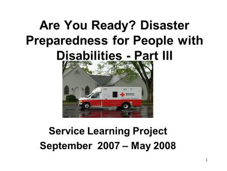 1 Are You Ready? Disaster Preparedness for People with Disabilities - Part III Service Learning Project September 2007 – May 2008.