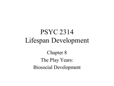 PSYC 2314 Lifespan Development Chapter 8 The Play Years: Biosocial Development.