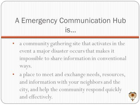 A Emergency Communication Hub is… a community gathering site that activates in the event a major disaster occurs that makes it impossible to share information.