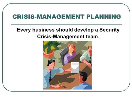 CRISIS-MANAGEMENT PLANNING Every business should develop a Security Crisis-Management team.