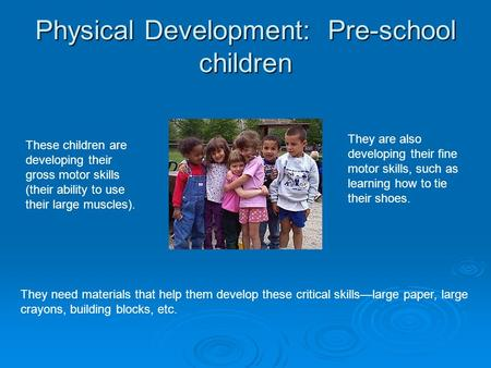 Physical Development: Pre-school children These children are developing their gross motor skills (their ability to use their large muscles). They are also.