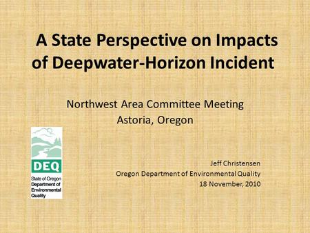 A State Perspective on Impacts of Deepwater-Horizon Incident Northwest Area Committee Meeting Astoria, Oregon Jeff Christensen Oregon Department of Environmental.