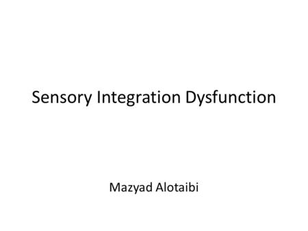 "Sensory Integration Dysfunction Mazyad Alotaibi. Sensory Integration: The Theory Ayres (1972) hypothesized that… – ""learning is a function of the brain."