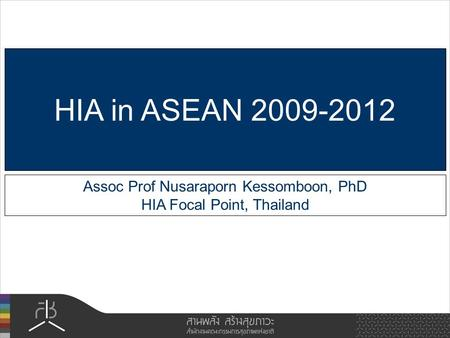 Assoc Prof Nusaraporn Kessomboon, PhD HIA Focal Point, Thailand HIA in ASEAN 2009-2012.