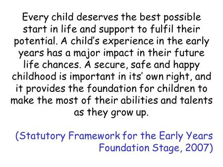 Every child deserves the best possible start in life and support to fulfil their potential. A child's experience in the early years has a major impact.