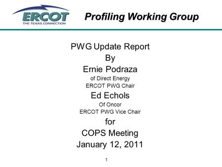 Profiling Working Group 1 PWG Update Report By Ernie Podraza of Direct Energy ERCOT PWG Chair Ed Echols Of Oncor ERCOT PWG Vice Chair for COPS Meeting.