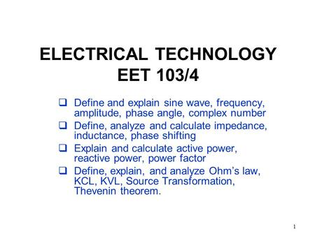 1 ELECTRICAL TECHNOLOGY EET 103/4  Define and explain sine wave, frequency, amplitude, phase angle, complex number  Define, analyze and calculate impedance,