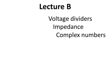 Lecture B Voltage dividers Impedance Complex numbers.