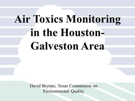 Air Toxics Monitoring in the Houston- Galveston Area David Brymer, Texas Commission on Environmental Quality.