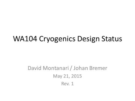 WA104 Cryogenics Design Status David Montanari / Johan Bremer May 21, 2015 Rev. 1.