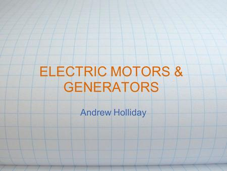 ELECTRIC MOTORS & GENERATORS Andrew Holliday. Motors and Generators Simple devices that use basic principles of electromagnetic theory Technologically.