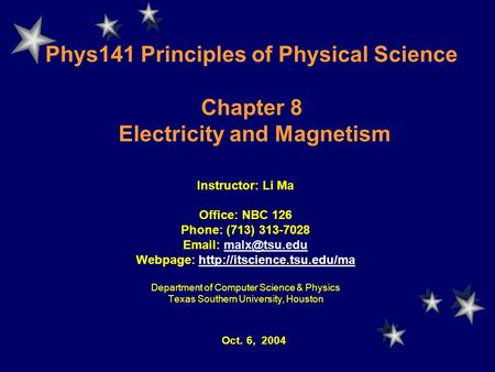 Phys141 Principles of Physical Science Chapter 8 Electricity and Magnetism Instructor: Li Ma Office: NBC 126 Phone: (713) 313-7028