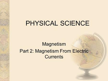 Magnetism Part 2: Magnetism From Electric Currents PHYSICAL SCIENCE.
